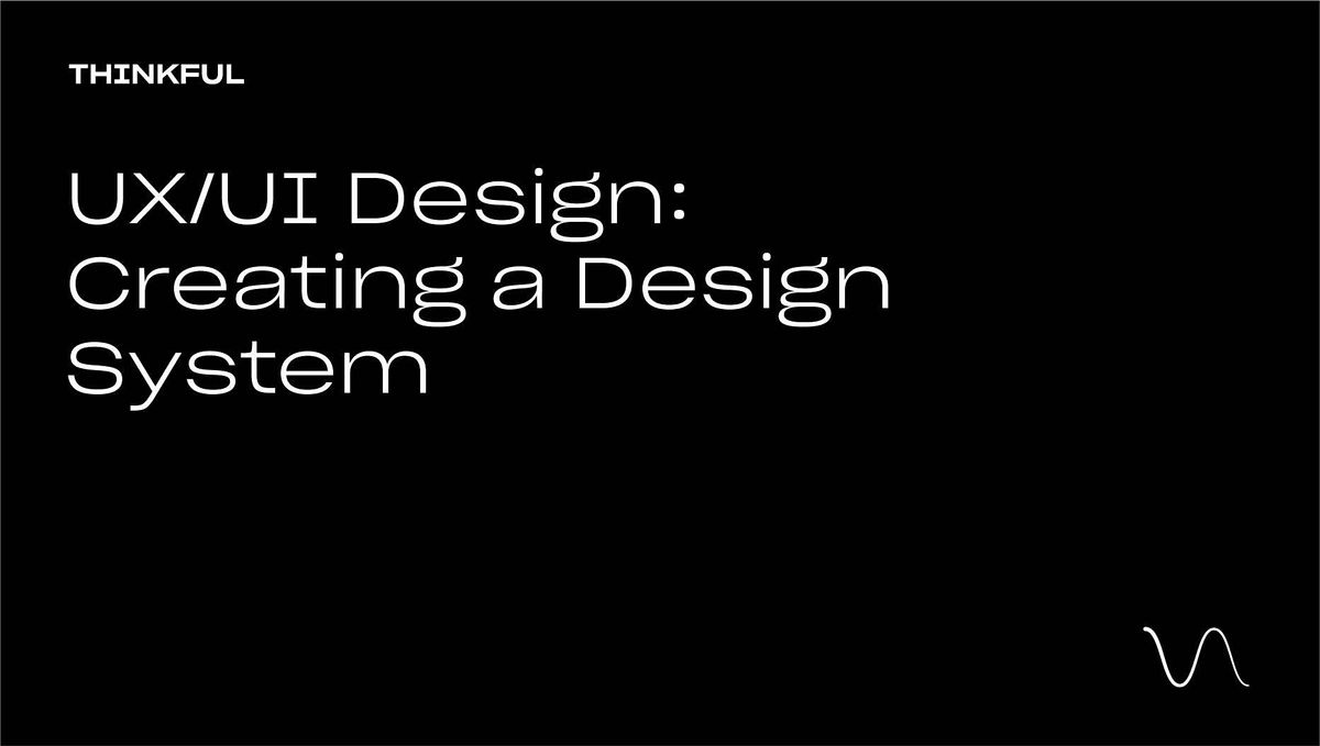 Thinkful Webinar || UX\/UI Design: Creating A Design System