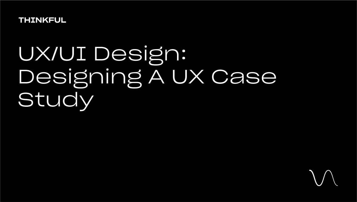 Thinkful Webinar    UX\/UI Design: Designing A UX Case Study